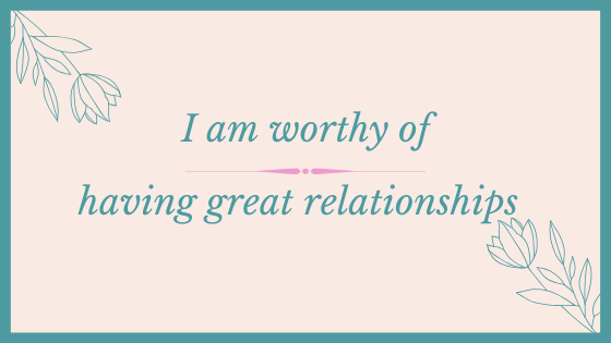 Affirmation: I am worthy of having great relationships